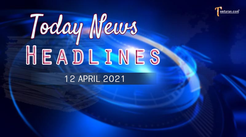 today news headlines 12 april 2021