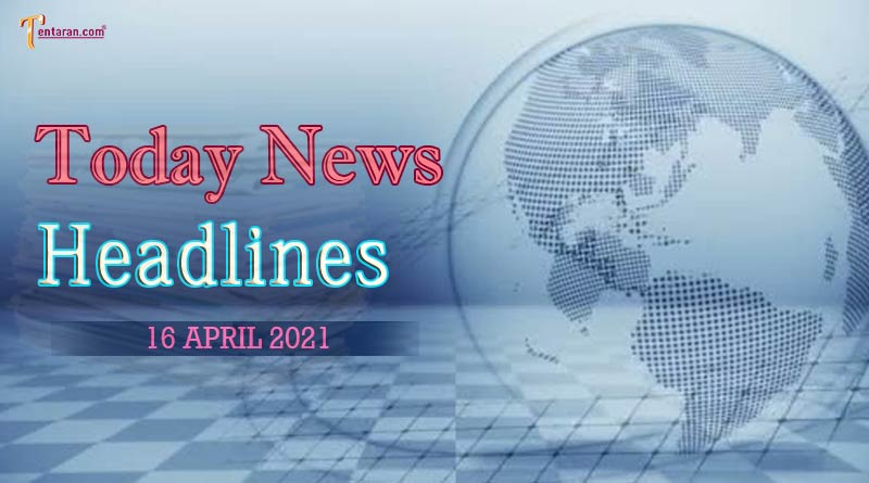 today news headlines 16 april 2021