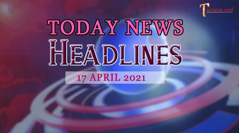 today news headlines 17 april 2021