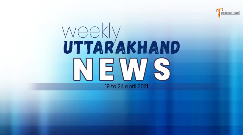 weekly uttarakhand news 19 to 24 april 2021