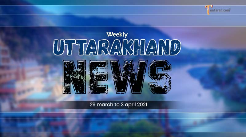 weekly uttarakhand news 29 march to 3 april 2021