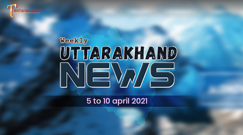 weekly uttarakhand news 5 to 10 april 2021