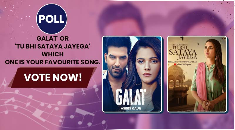 POLL – 'Galat' or 'Tu Bhi Sataya Jayega' which one is your favourite song. Vote now!
