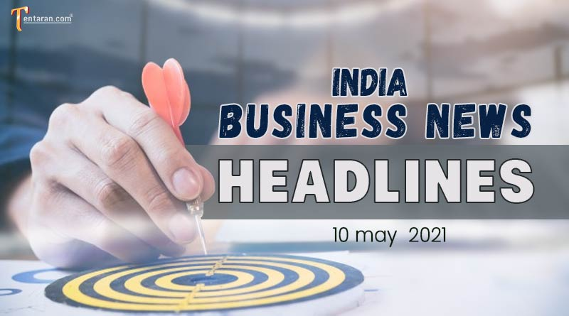 latest business news india today 10 may 2021