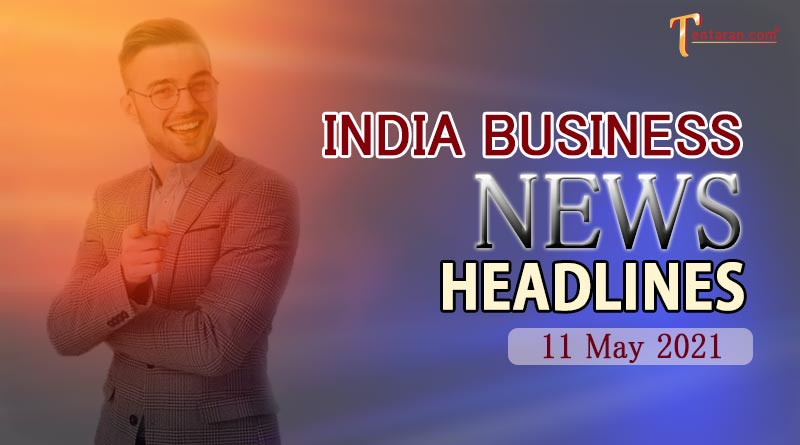 latest business news india today 11 may 2021