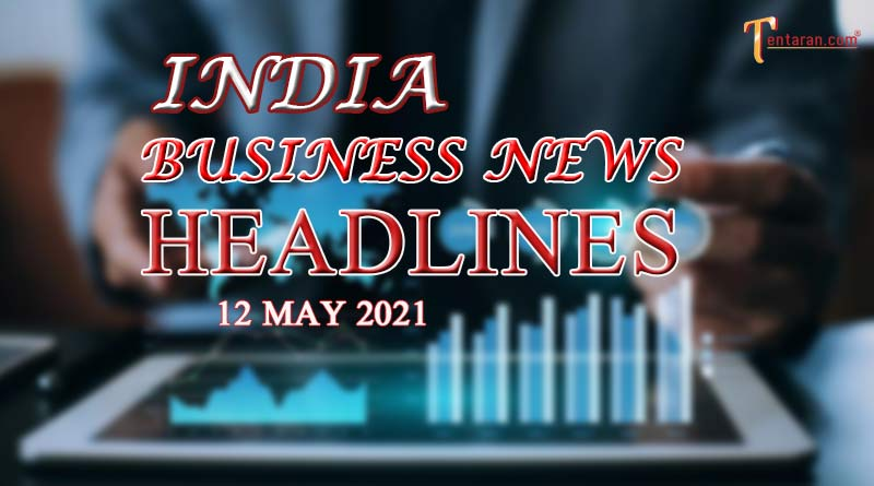 latest business news india today 12 may 2021