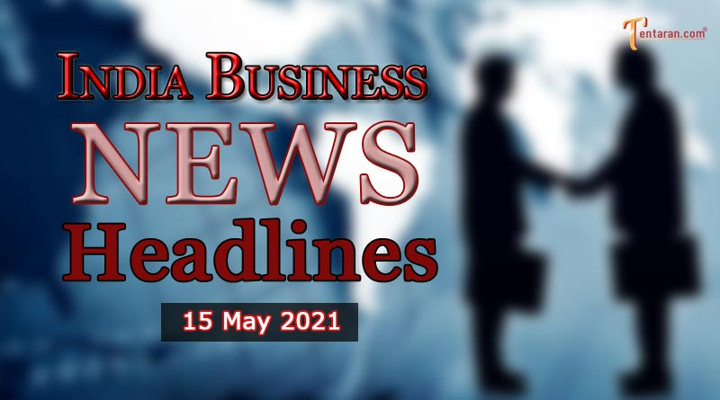 latest business news india today 15 may 2021