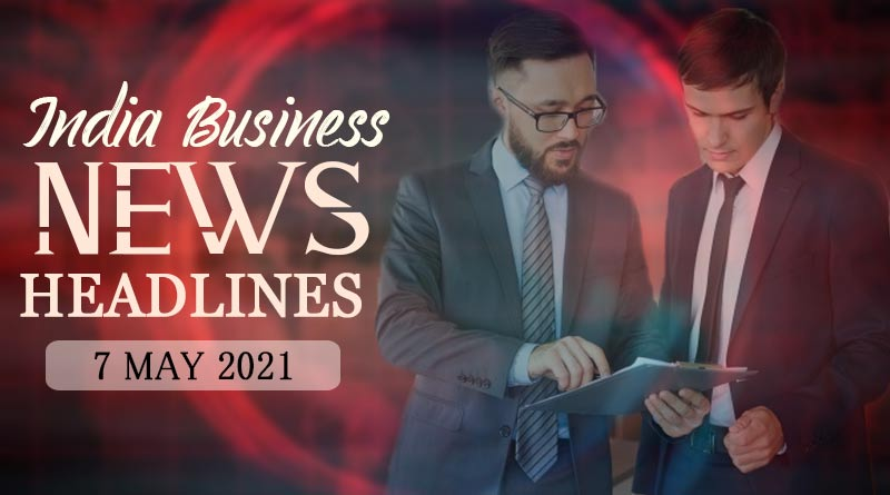 latest business news india today 7 may 2021