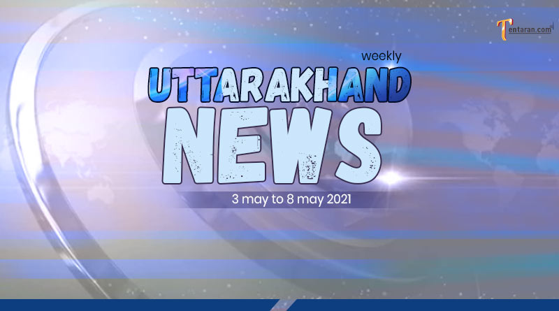 weekly uttarakhand news 3 to 8 May 2021