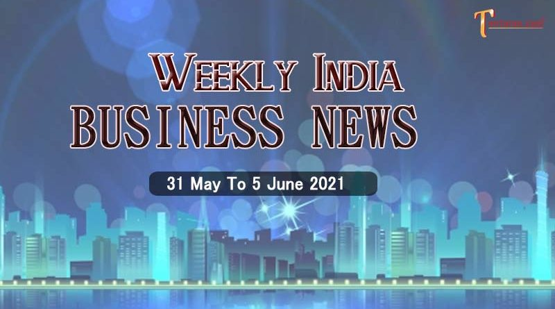 india business news weekly roundup 31 may to 5 june 2021