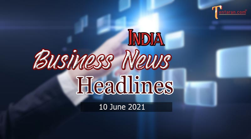 latest business news india today 10 june 2021