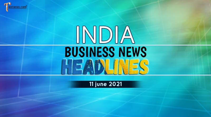 latest business news india today 11 june 2021