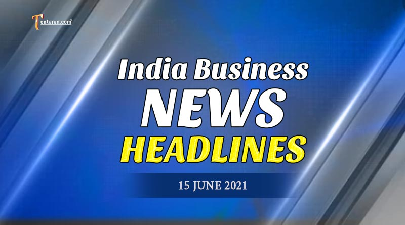 latest business news india today 15 june 2021