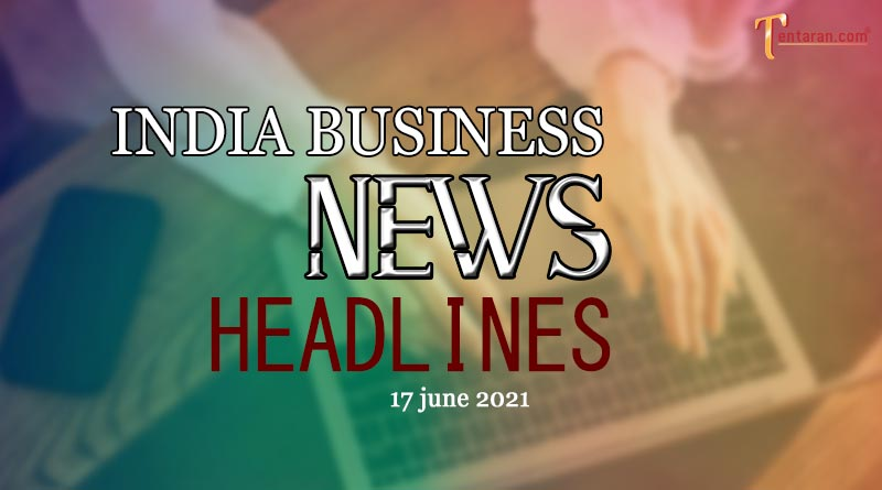 latest business news india today 17 june 2021