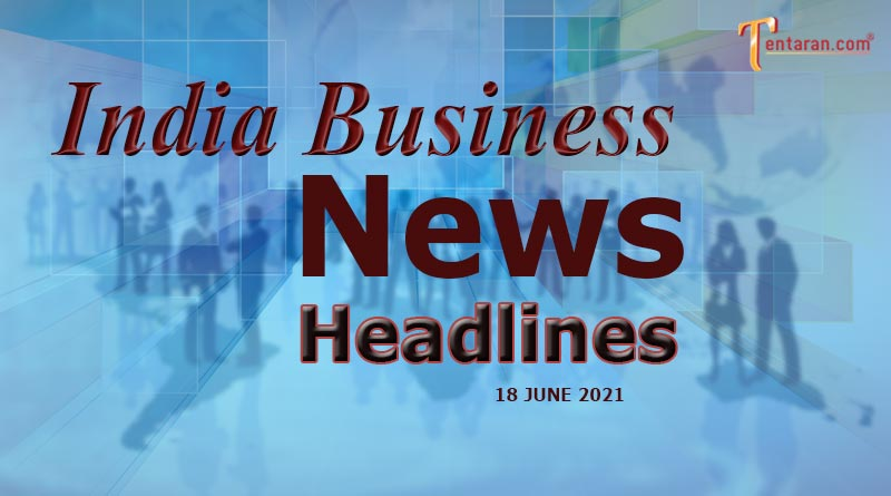 latest business news india today 18 june 2021