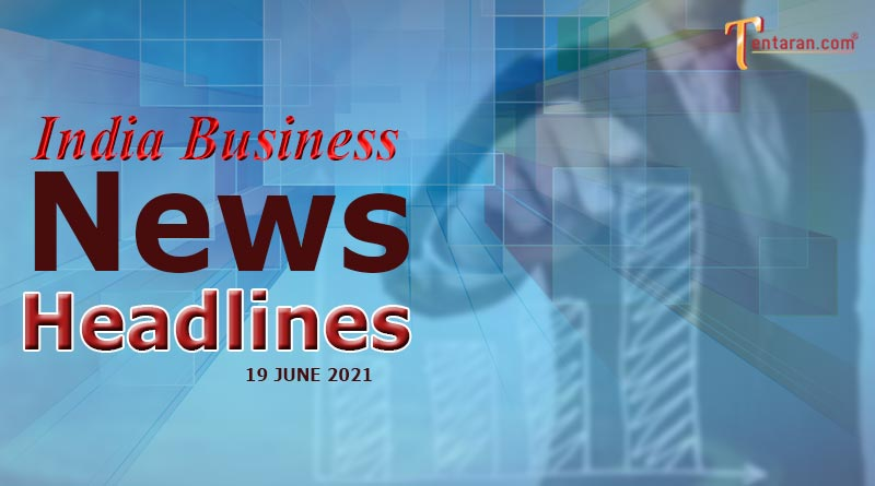 latest business news india today 19 june 2021