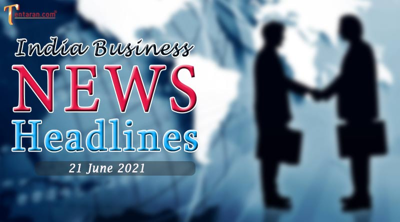 latest business news india today 21 june 2021