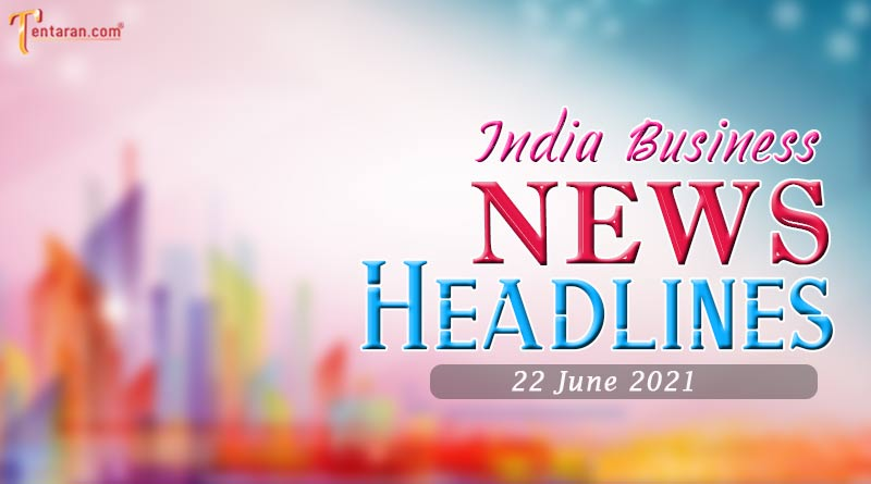 latest business news india today 22 june 2021