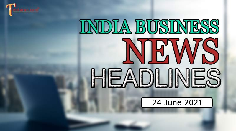 latest business news india today 24 june 2021