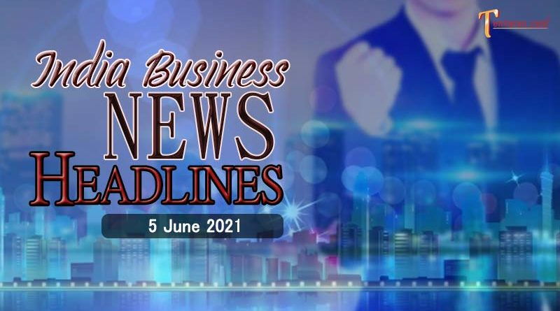 latest business news india today 5 june 2021