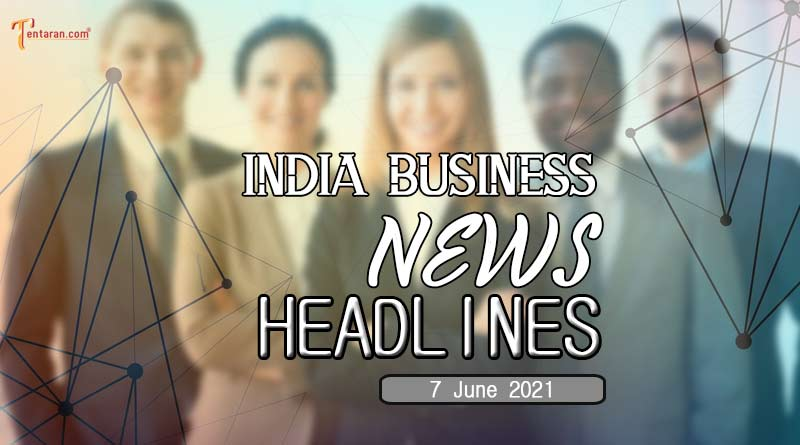 latest business news india today 7 june 2021