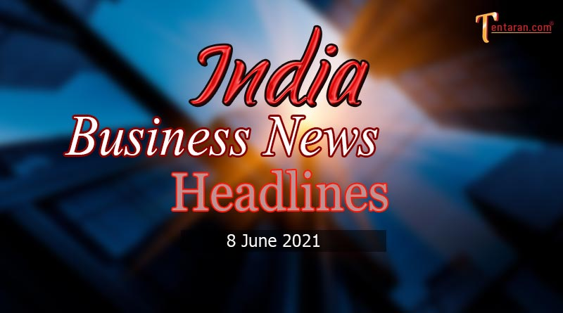 latest business news india today 8 june 2021