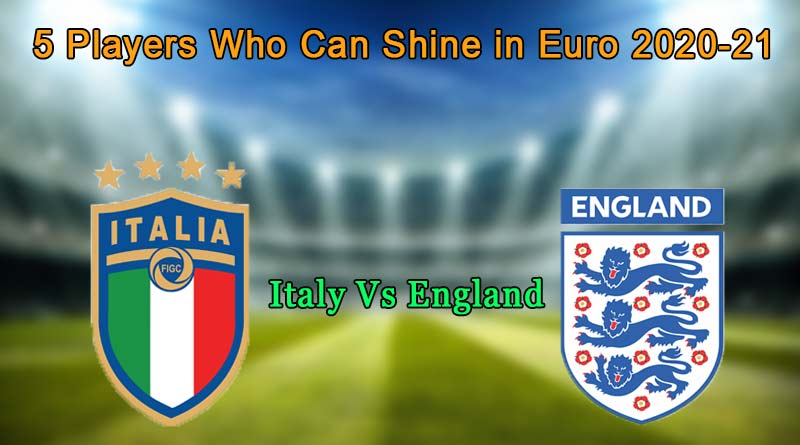 5 players who can shine in euro 2020-21 final