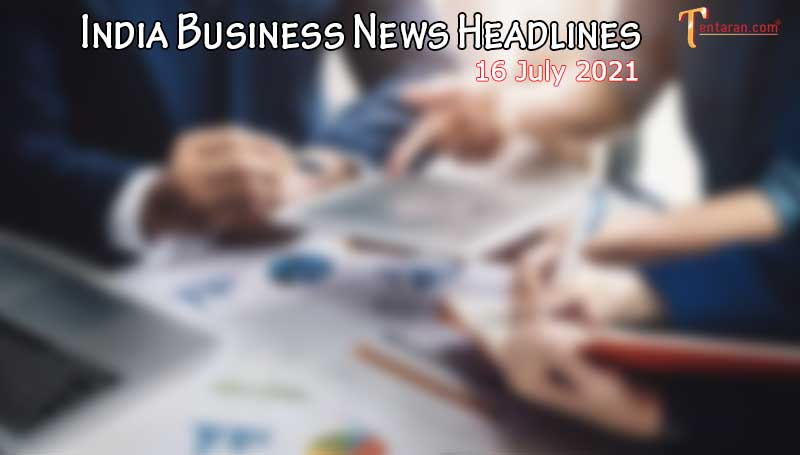 latest business news india today 16 july 2021