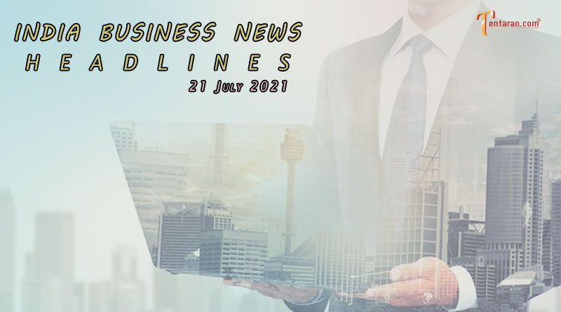 latest business news india today 21 july 2021