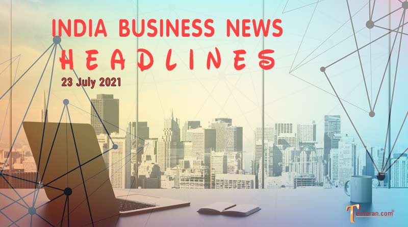 latest business news india today 23 july 2021