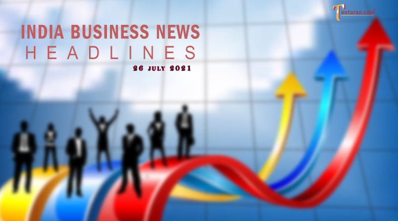 latest business news india today 26 july 2021