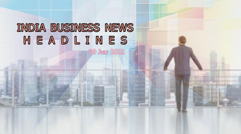 latest business news india today 29 july 2021