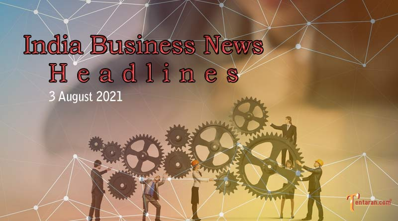 latest business news india today 3 august 2021
