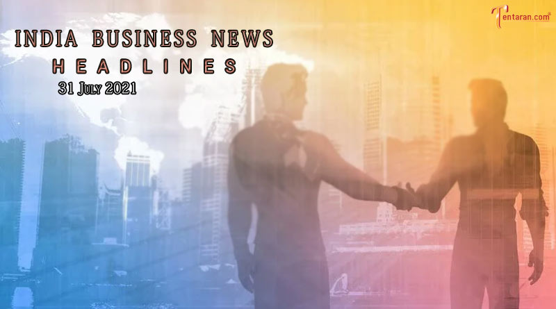 latest business news india today 31 july 2021