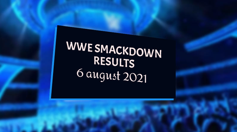 wwe smackdown results 6 august 2021