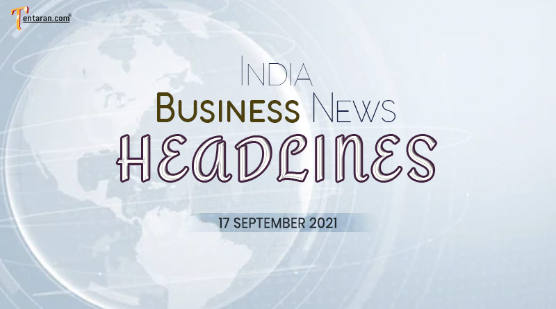 latest business news india today 17 september 2021