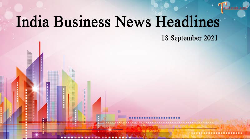 latest business news india today 18 september 2021